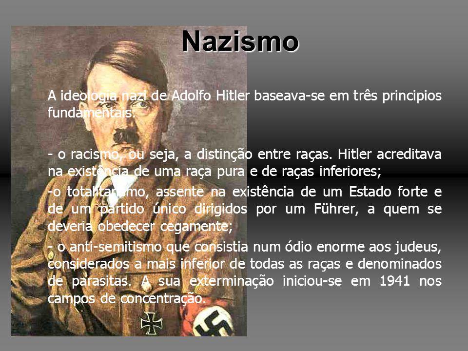 Nazismo A ideologia nazi de Adolfo Hitler baseava-se em três principios fundamentais: - o racismo, ou seja, a distinção entre raças. Hitler acreditava