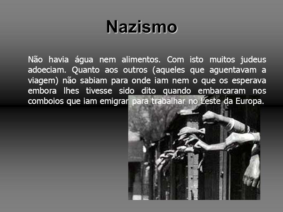 Nazismo Não havia água nem alimentos. Com isto muitos judeus adoeciam. Quanto aos outros (aqueles que aguentavam a viagem) não sabiam para onde iam ne