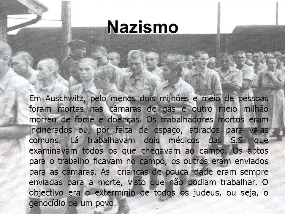 Nazismo Em Auschwitz, pelo menos dois milhões e meio de pessoas foram mortas nas câmaras de gás e outro meio milhão morreu de fome e doenças. Os traba