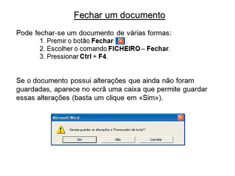 Pode fechar-se um documento de várias formas: 1. Premir o botão Fechar. 2. Escolher o comando FICHEIRO – Fechar. 3. Pressionar Ctrl + F4. Se o documen