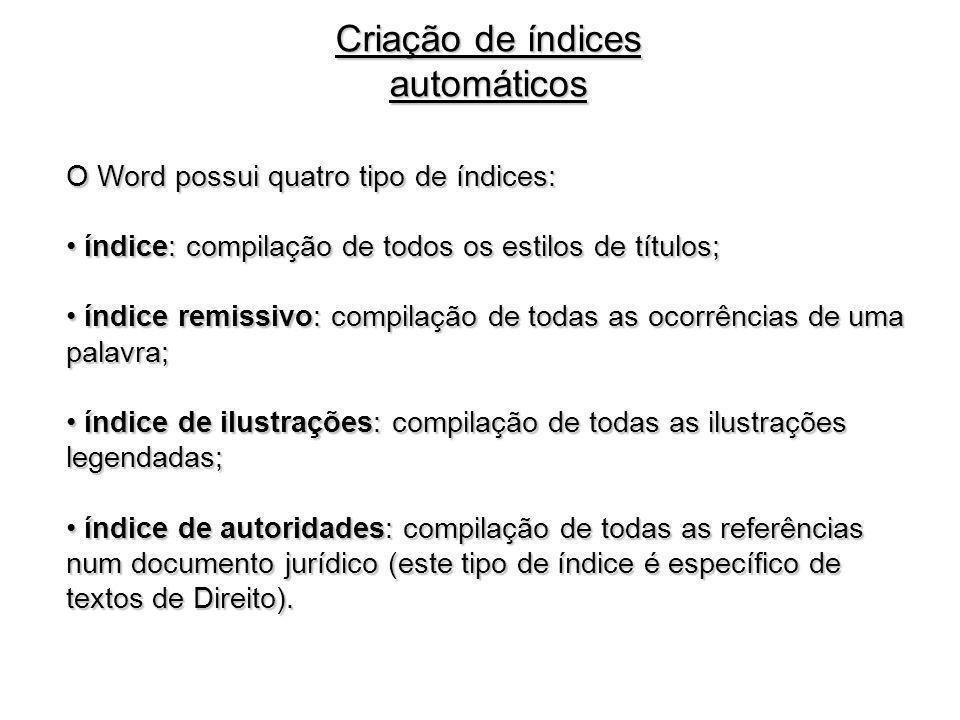 Criação de índices automáticos O Word possui quatro tipo de índices: índice: compilação de todos os estilos de títulos; índice: compilação de todos os