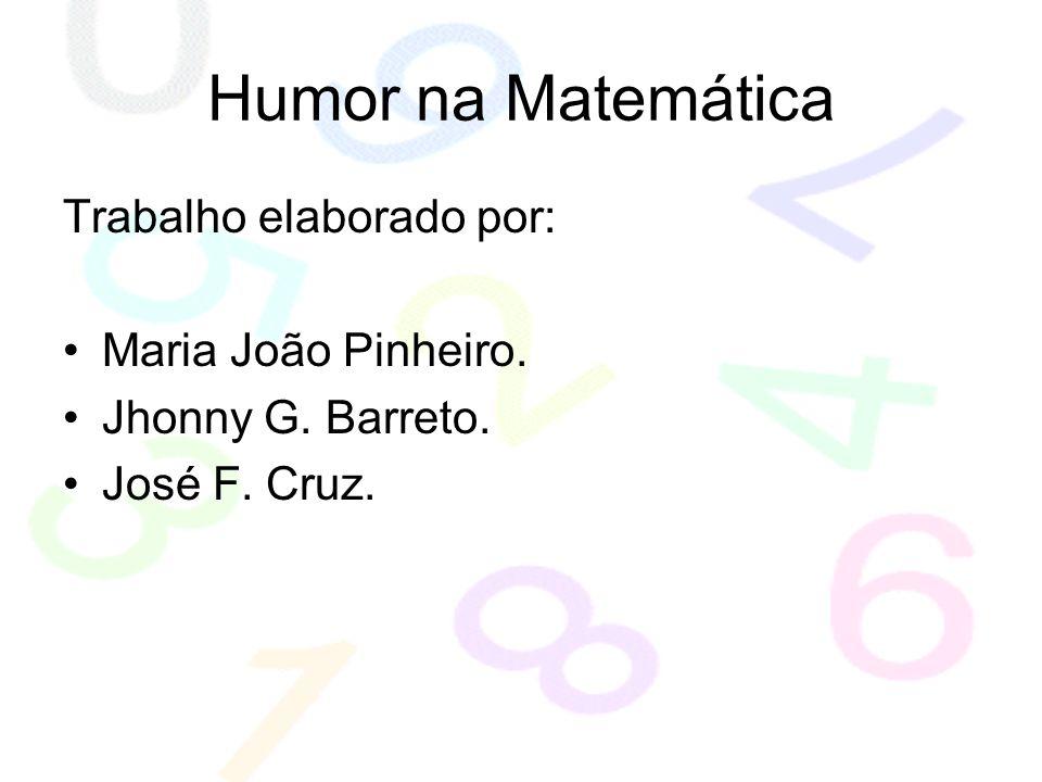 Humor na Matemática Trabalho elaborado por: Maria João Pinheiro. Jhonny G. Barreto. José F. Cruz.