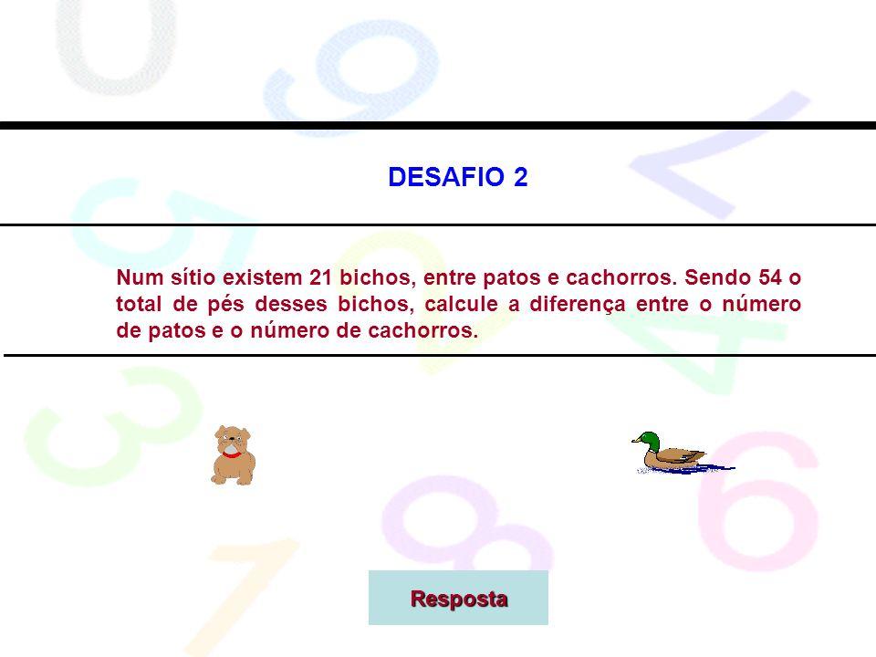 DESAFIO 2 Num sítio existem 21 bichos, entre patos e cachorros. Sendo 54 o total de pés desses bichos, calcule a diferença entre o número de patos e o