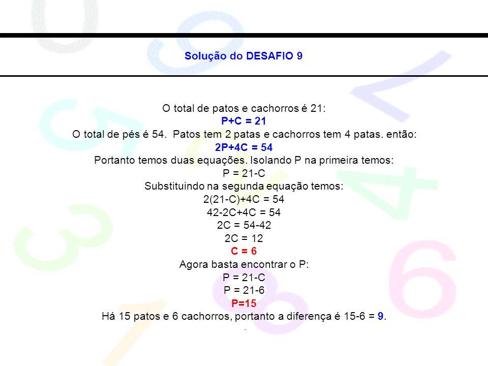Solução do DESAFIO 9 O total de patos e cachorros é 21: P+C = 21 O total de pés é 54. Patos tem 2 patas e cachorros tem 4 patas. então: 2P+4C = 54 Por