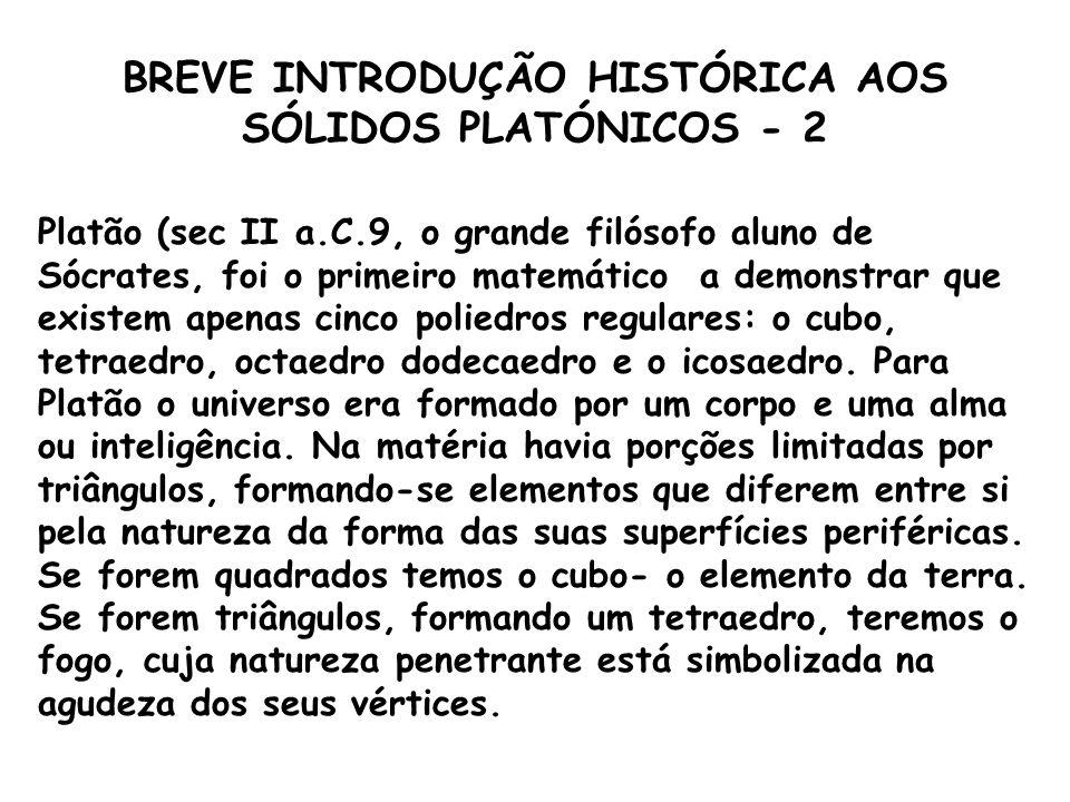 BREVE INTRODUÇÃO HISTÓRICA AOS SÓLIDOS PLATÓNICOS - 1 A Humanidade, na sua história, estudou a Matemática em ordem inversa à que foi seguida nas suas