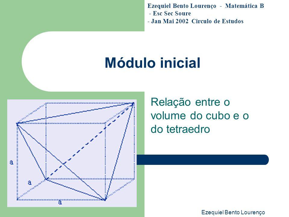 Ezequiel Bento Lourenço Módulo inicial Relação entre o volume do cubo e o do tetraedro Ezequiel Bento Lourenço - Matemática B - Esc Sec Soure - Jan Ma