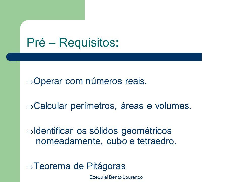 Ezequiel Bento Lourenço Pré – Requisitos: Operar com números reais. Calcular perímetros, áreas e volumes. Identificar os sólidos geométricos nomeadame