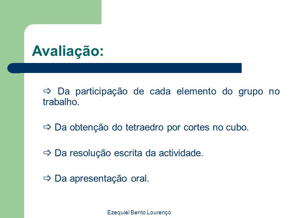 Ezequiel Bento Lourenço Avaliação: Da participação de cada elemento do grupo no trabalho. Da obtenção do tetraedro por cortes no cubo. Da resolução es