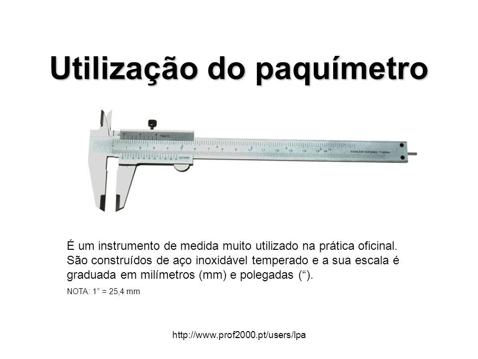 http://www.prof2000.pt/users/lpa Utilização do paquímetro É um instrumento de medida muito utilizado na prática oficinal. São construídos de aço inoxi