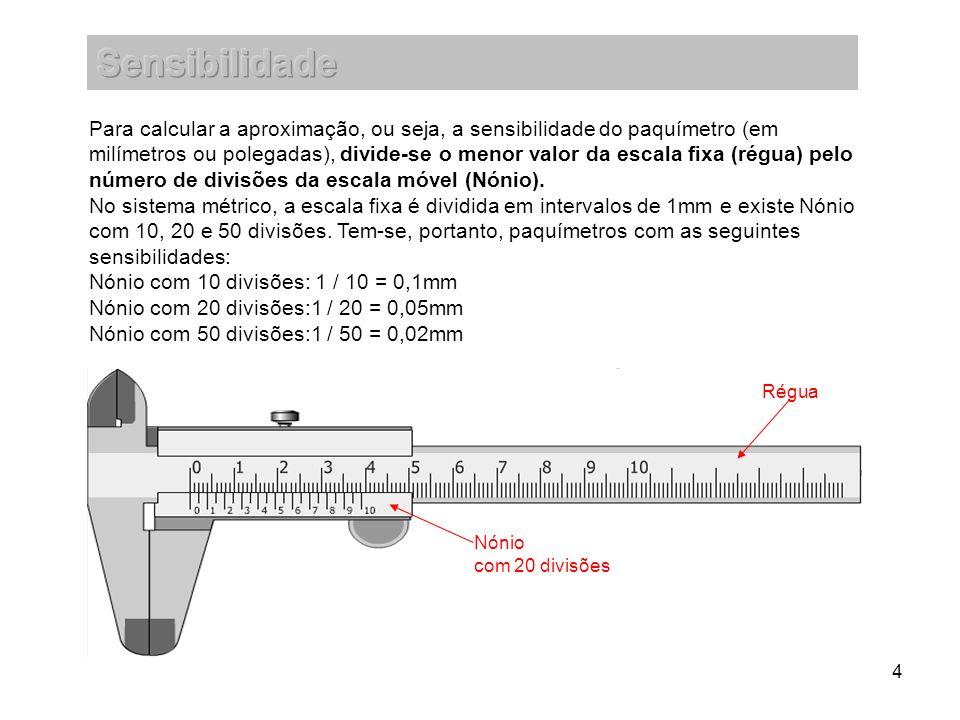 4 Para calcular a aproximação, ou seja, a sensibilidade do paquímetro (em milímetros ou polegadas), divide-se o menor valor da escala fixa (régua) pel