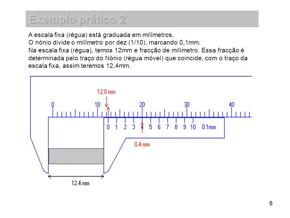 6 A escala fixa (régua) está graduada em milímetros. O nónio divide o milímetro por dez (1/10), marcando 0,1mm. Na escala fixa (régua), temos 12mm e f