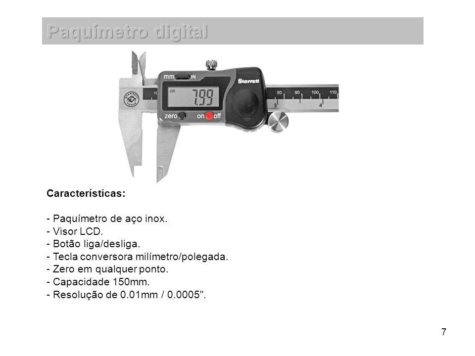 7 Características: - Paquímetro de aço inox. - Visor LCD. - Botão liga/desliga. - Tecla conversora milímetro/polegada. - Zero em qualquer ponto. - Cap