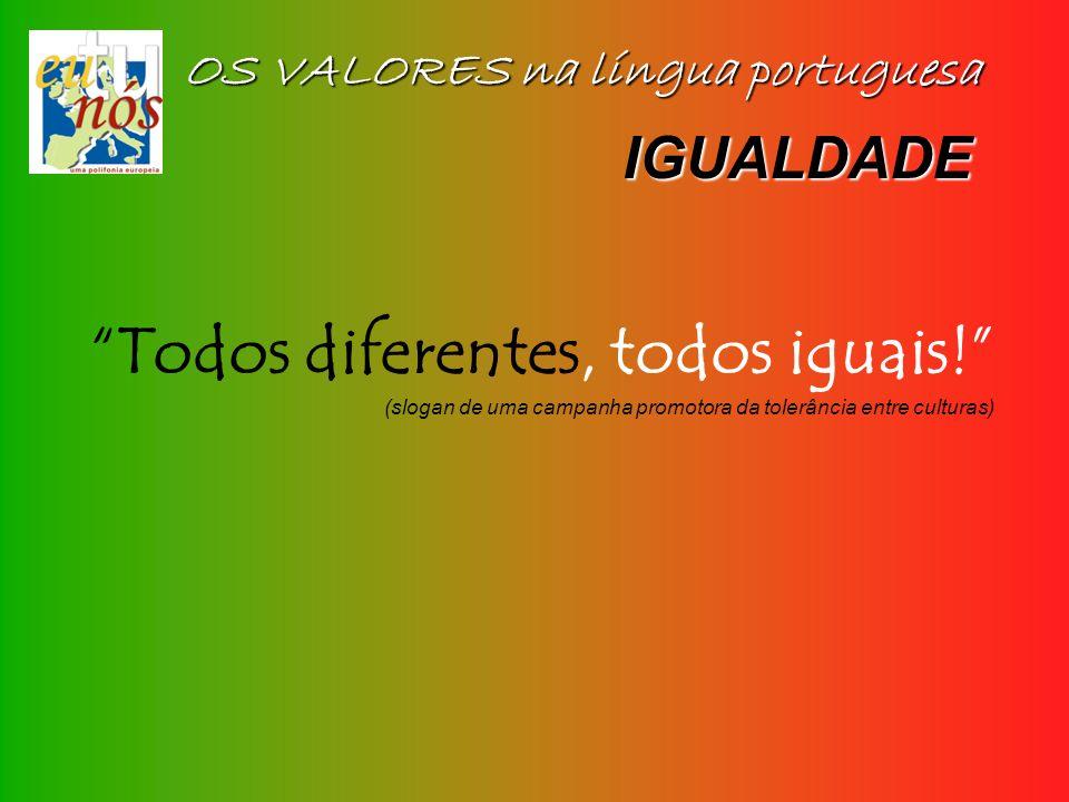 OS VALORES na língua portuguesa IGUALDADE Todos diferentes, todos iguais! (slogan de uma campanha promotora da tolerância entre culturas)