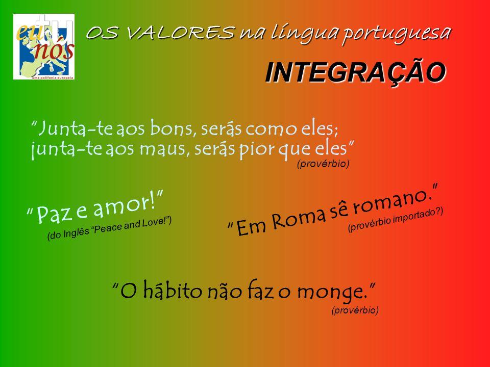 OS VALORES na língua portuguesa Junta-te aos bons, serás como eles; junta-te aos maus, serás pior que eles (provérbio) INTEGRAÇÃO Em Roma sê romano. (