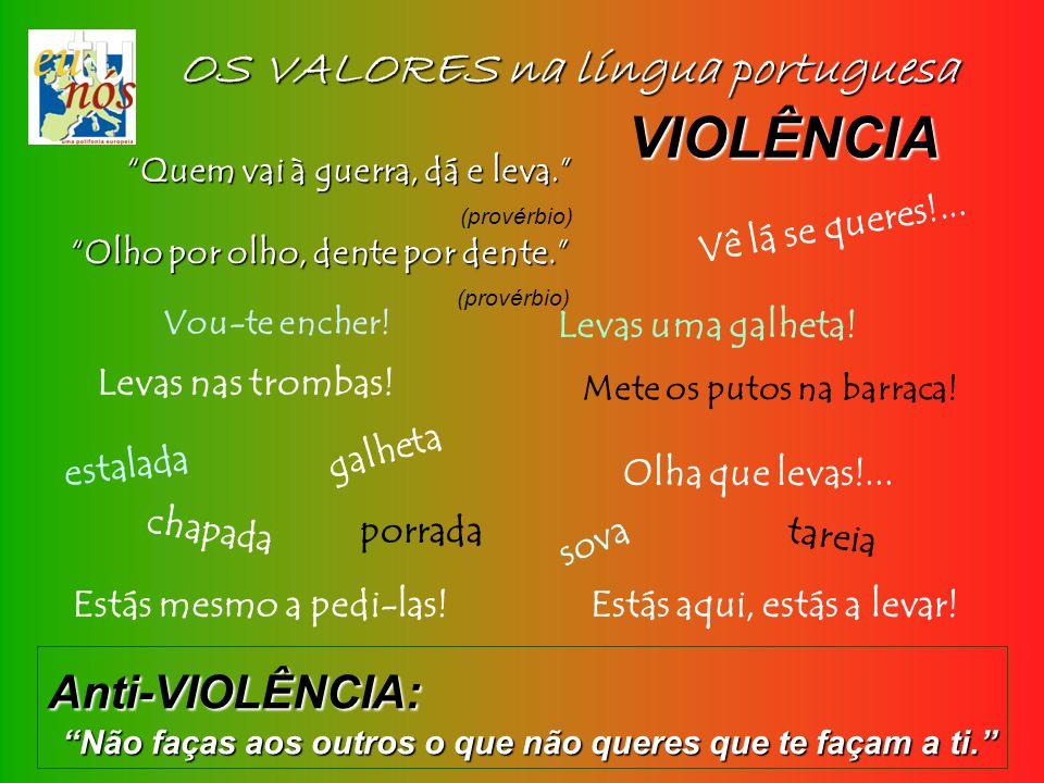 OS VALORES na língua portuguesa Vou-te encher! VIOLÊNCIA Quem vai à guerra, dá e leva. (provérbio) Levas uma galheta! chapada porrada tareia sova galh