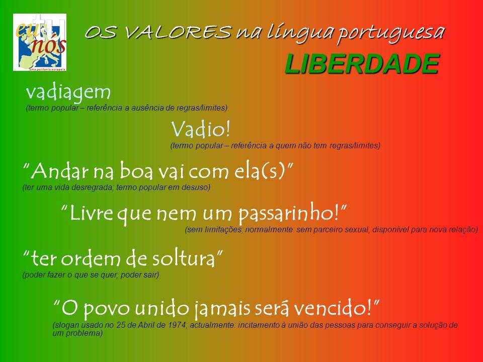 OS VALORES na língua portuguesa LIBERDADE vadiagem (termo popular – referência a ausência de regras/limites) Vadio! (termo popular – referência a quem