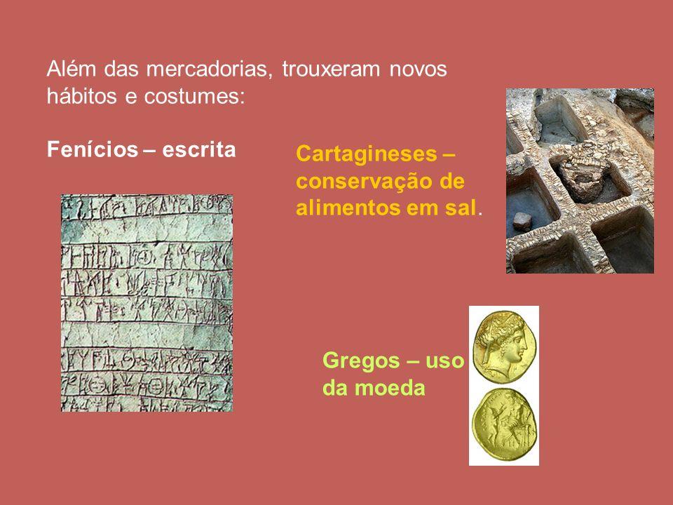 Além das mercadorias, trouxeram novos hábitos e costumes: Fenícios – escrita Cartagineses – conservação de alimentos em sal. Gregos – uso da moeda