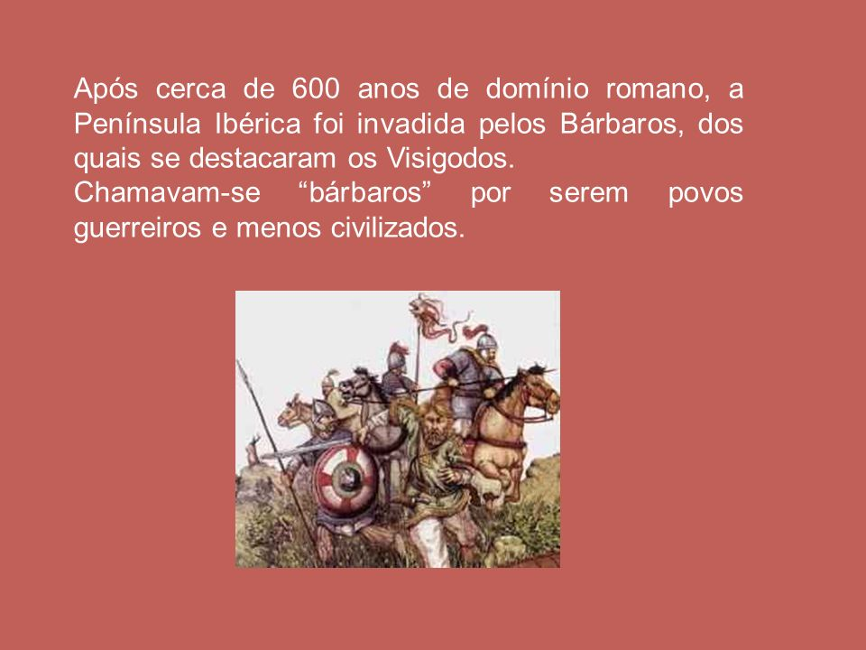 Após cerca de 600 anos de domínio romano, a Península Ibérica foi invadida pelos Bárbaros, dos quais se destacaram os Visigodos. Chamavam-se bárbaros