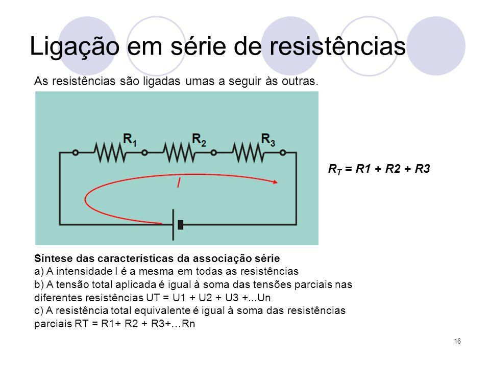 16 Ligação em série de resistências As resistências são ligadas umas a seguir às outras. R T = R1 + R2 + R3 Síntese das características da associação