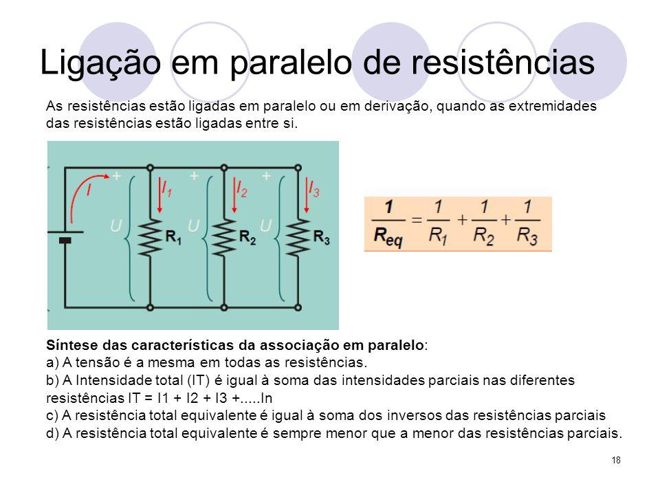 18 Ligação em paralelo de resistências As resistências estão ligadas em paralelo ou em derivação, quando as extremidades das resistências estão ligada