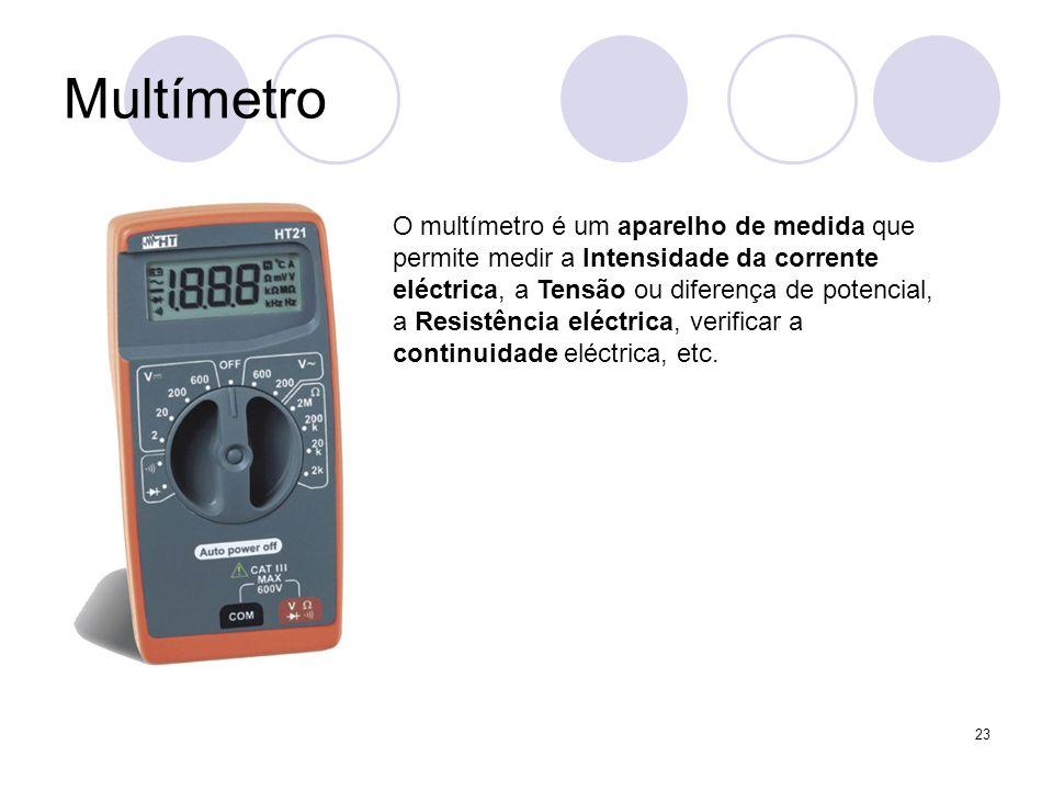 23 Multímetro O multímetro é um aparelho de medida que permite medir a Intensidade da corrente eléctrica, a Tensão ou diferença de potencial, a Resist