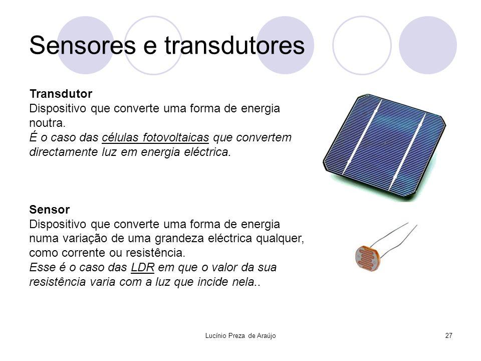 Lucínio Preza de Araújo27 Sensores e transdutores Transdutor Dispositivo que converte uma forma de energia noutra. É o caso das células fotovoltaicas
