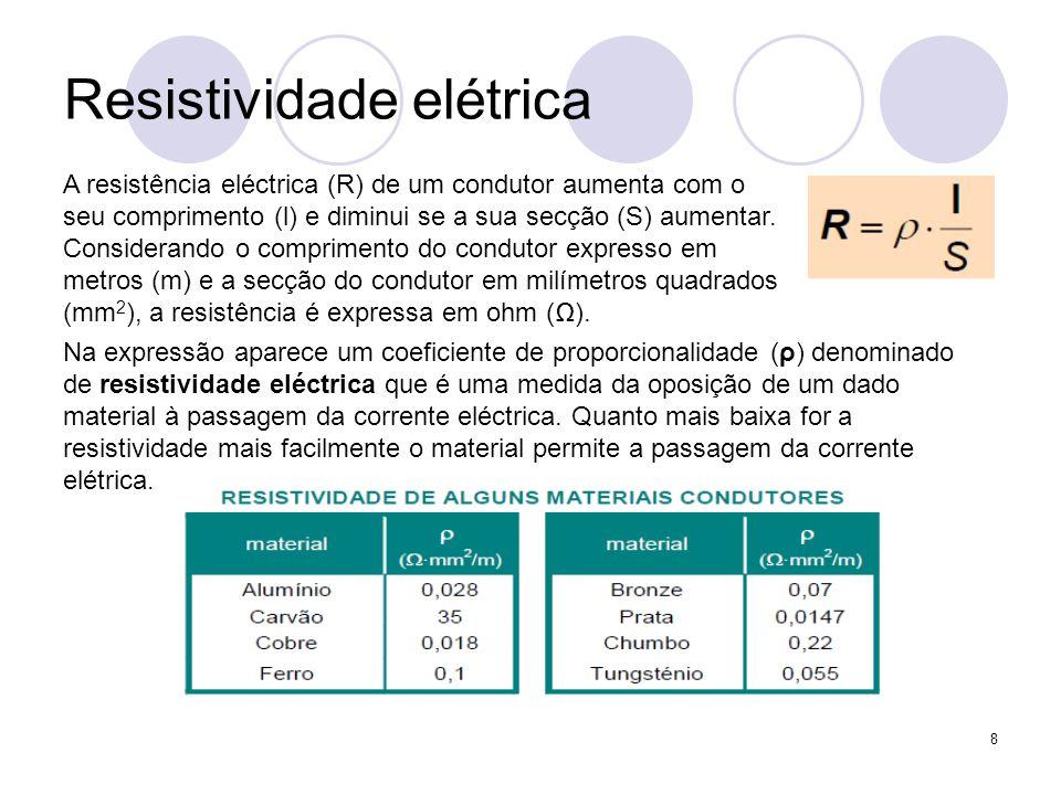 8 Resistividade elétrica A resistência eléctrica (R) de um condutor aumenta com o seu comprimento (l) e diminui se a sua secção (S) aumentar. Consider