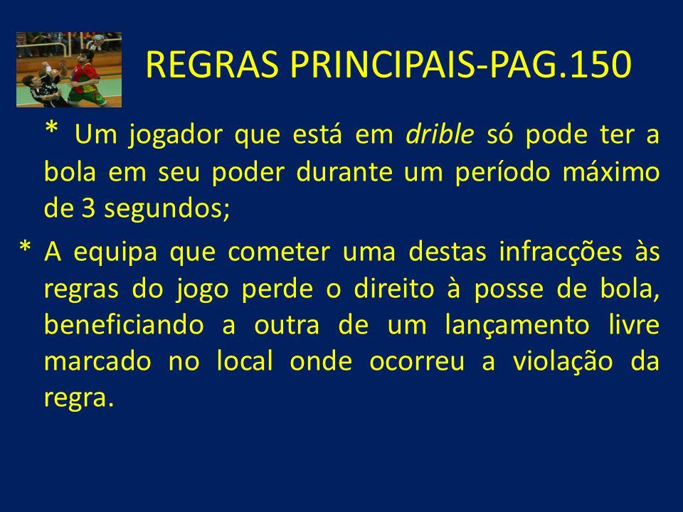 REGRAS PRINCIPAIS-PAG.150 * Um jogador que está em drible só pode ter a bola em seu poder durante um período máximo de 3 segundos; * A equipa que come