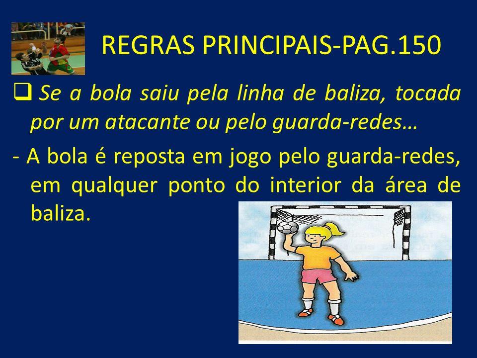 REGRAS PRINCIPAIS-PAG.150 Se a bola saiu pela linha de baliza, tocada por um atacante ou pelo guarda-redes… - A bola é reposta em jogo pelo guarda-red
