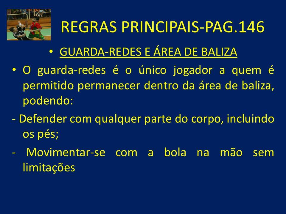 REGRAS PRINCIPAIS-PAG.146 GUARDA-REDES E ÁREA DE BALIZA O guarda-redes é o único jogador a quem é permitido permanecer dentro da área de baliza, poden
