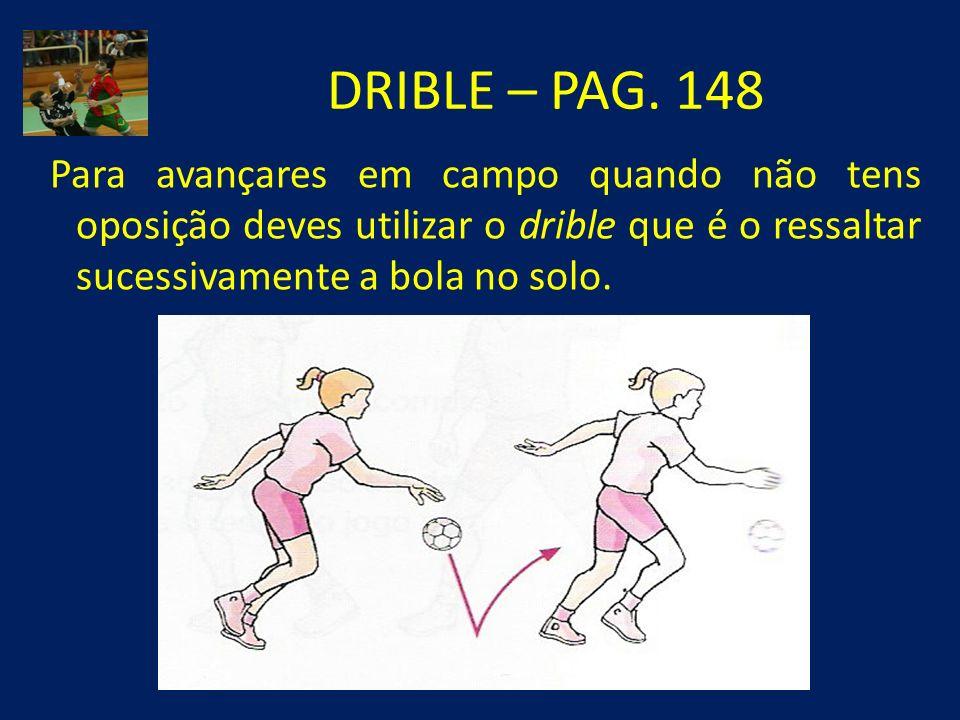DRIBLE – PAG. 148 Para avançares em campo quando não tens oposição deves utilizar o drible que é o ressaltar sucessivamente a bola no solo.