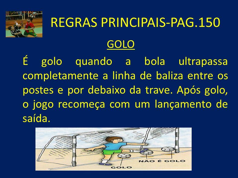 REGRAS PRINCIPAIS-PAG.150 GOLO É golo quando a bola ultrapassa completamente a linha de baliza entre os postes e por debaixo da trave. Após golo, o jo