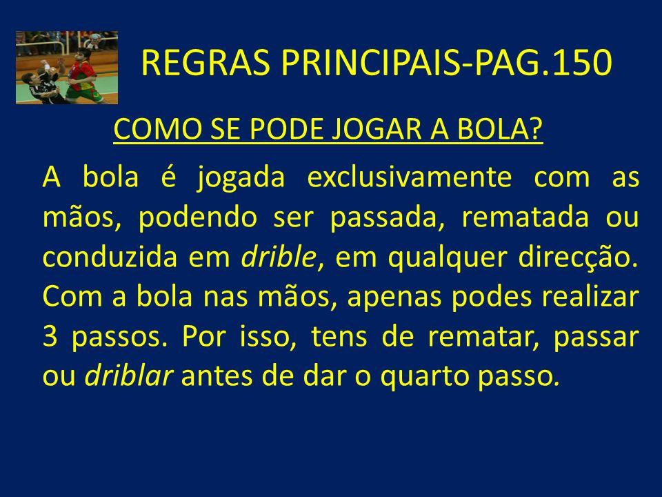REGRAS PRINCIPAIS-PAG.150 COMO SE PODE JOGAR A BOLA? A bola é jogada exclusivamente com as mãos, podendo ser passada, rematada ou conduzida em drible,