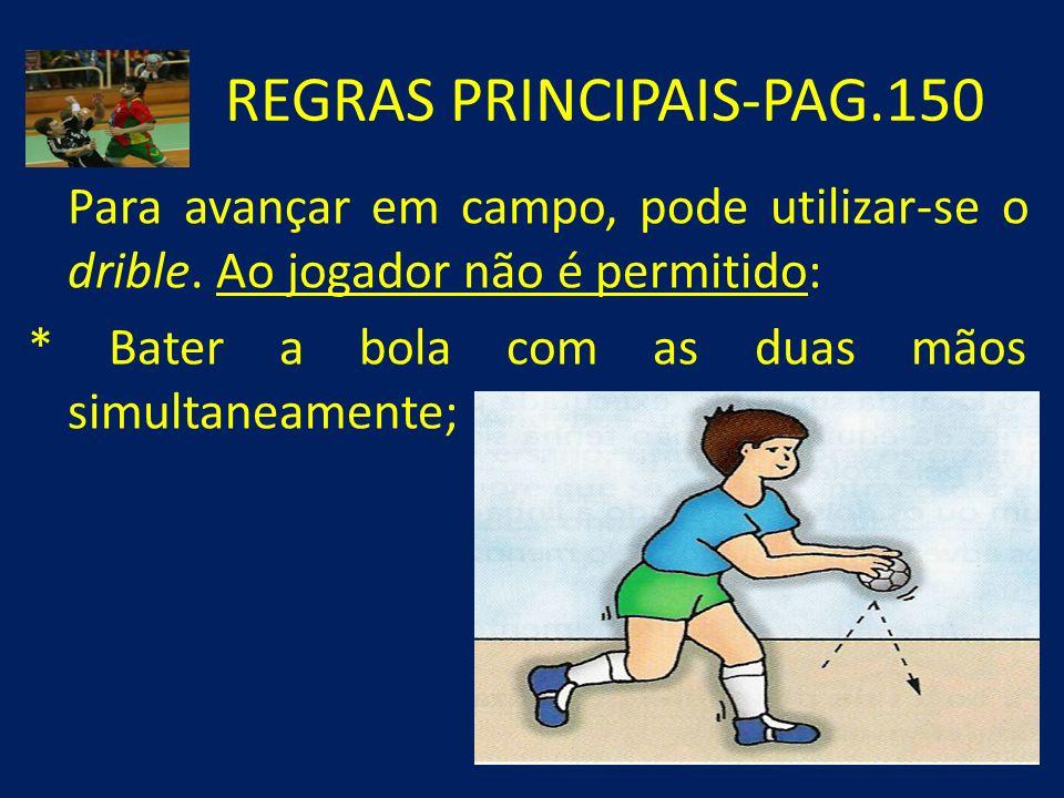 REGRAS PRINCIPAIS-PAG.150 Para avançar em campo, pode utilizar-se o drible. Ao jogador não é permitido: * Bater a bola com as duas mãos simultaneament