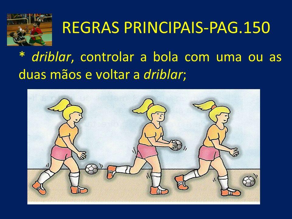 REGRAS PRINCIPAIS-PAG.150 * driblar, controlar a bola com uma ou as duas mãos e voltar a driblar;