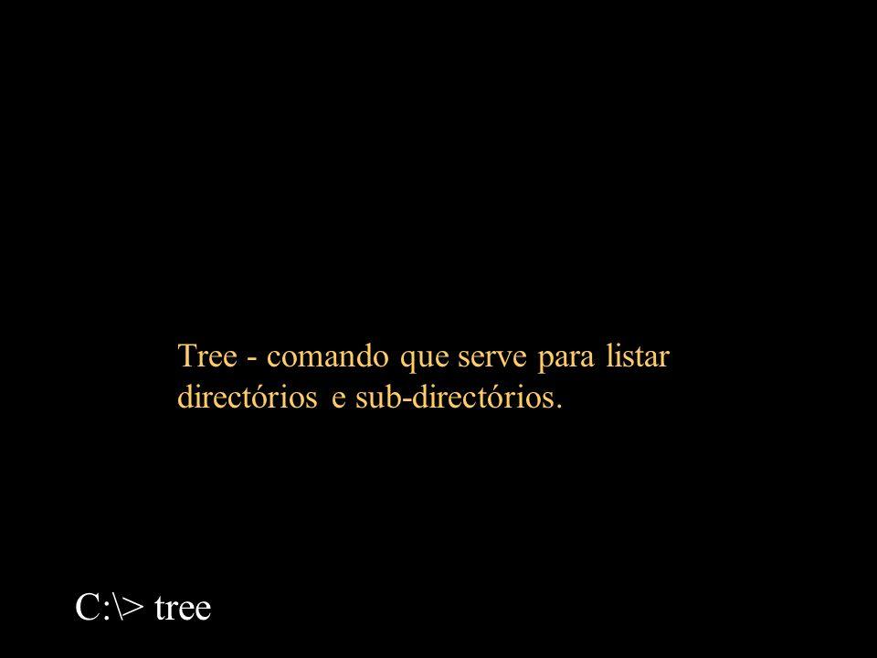 Tree - comando que serve para listar directórios e sub-directórios. C:\> tree