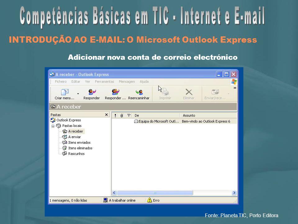 Adicionar nova conta de correio electrónico INTRODUÇÃO AO E-MAIL: O Microsoft Outlook Express Fonte: Planeta TIC, Porto Editora