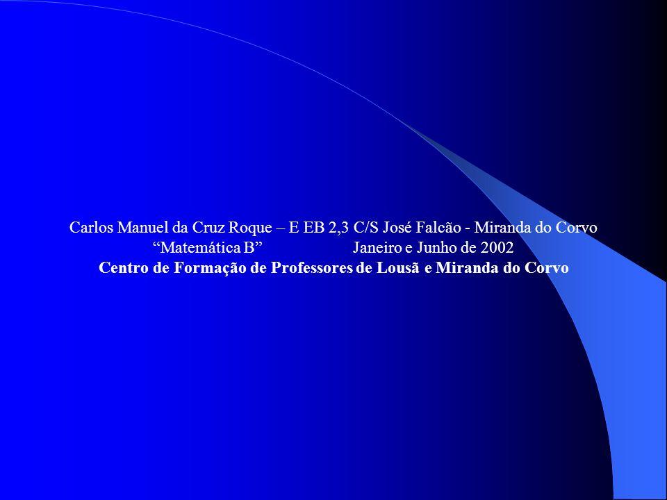 Carlos Manuel da Cruz Roque – E EB 2,3 C/S José Falcão - Miranda do Corvo Matemática BJaneiro e Junho de 2002 Centro de Formação de Professores de Lou