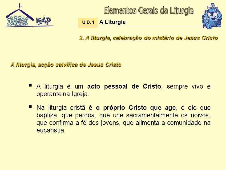 2. A liturgia, celebração do mistério de Jesus Cristo A liturgia é um acto pessoal de Cristo, sempre vivo e operante na Igreja. Na liturgia cristã é o