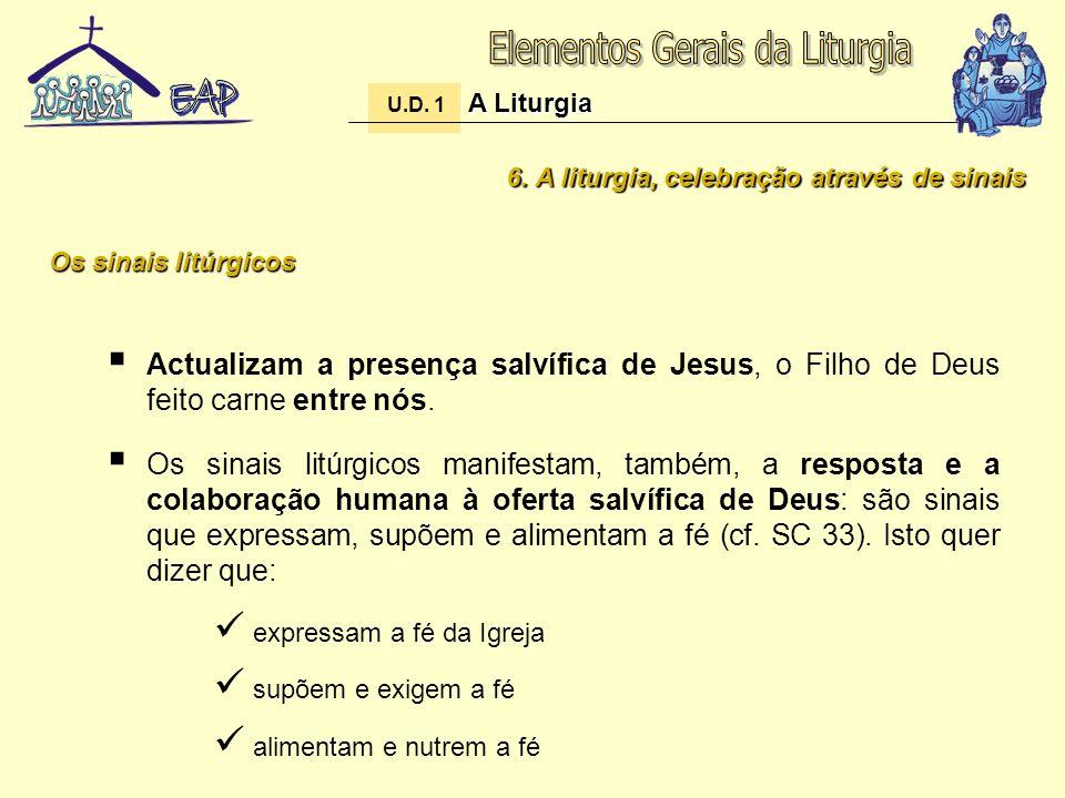 6. A liturgia, celebração através de sinais Actualizam a presença salvífica de Jesus, o Filho de Deus feito carne entre nós. Os sinais litúrgicos mani