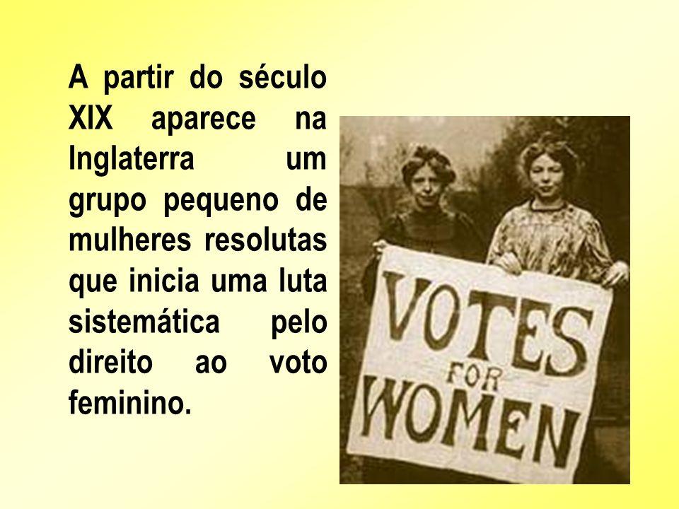 A partir do século XIX aparece na Inglaterra um grupo pequeno de mulheres resolutas que inicia uma luta sistemática pelo direito ao voto feminino.