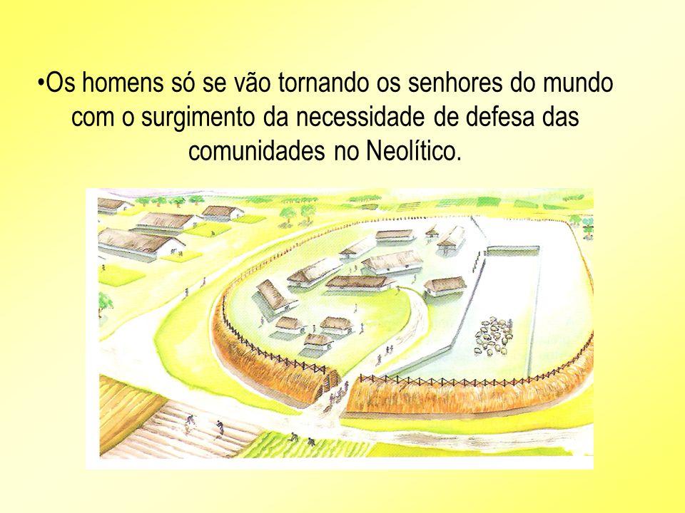 Os homens só se vão tornando os senhores do mundo com o surgimento da necessidade de defesa das comunidades no Neolítico.