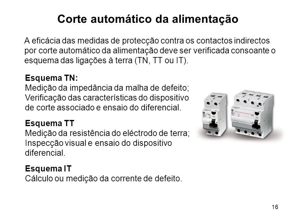 16 Corte automático da alimentação A eficácia das medidas de protecção contra os contactos indirectos por corte automático da alimentação deve ser verificada consoante o esquema das ligações à terra (TN, TT ou IT).