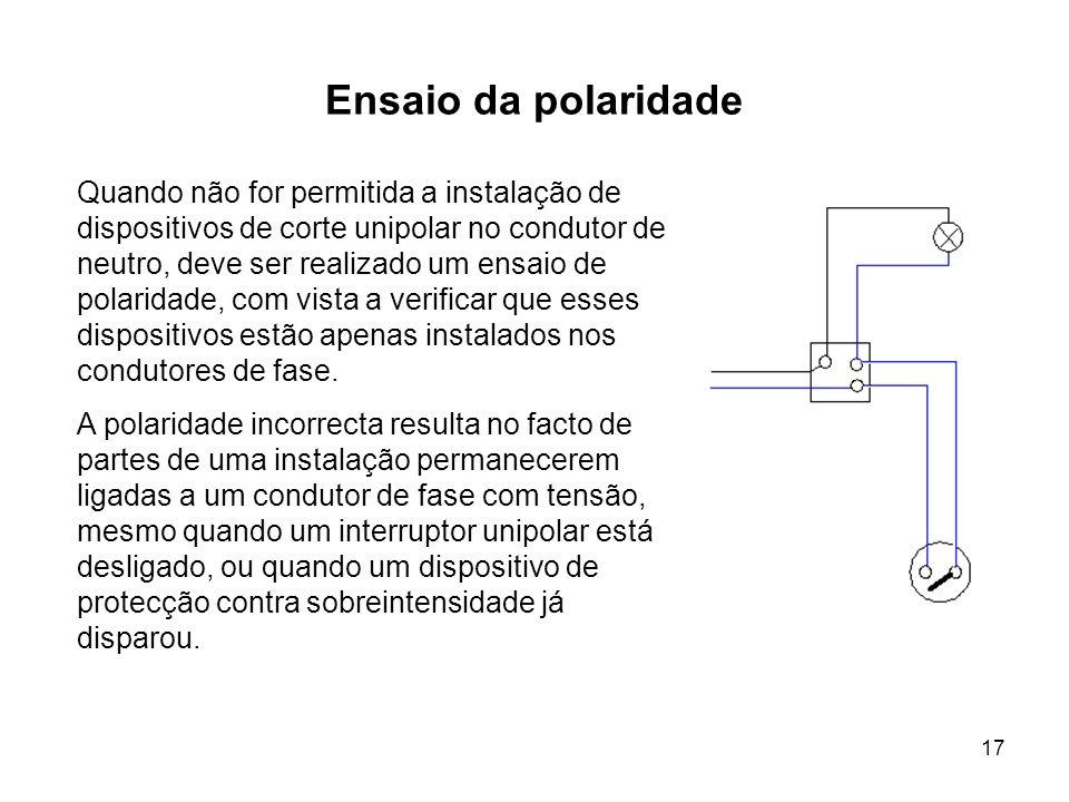 17 Ensaio da polaridade Quando não for permitida a instalação de dispositivos de corte unipolar no condutor de neutro, deve ser realizado um ensaio de polaridade, com vista a verificar que esses dispositivos estão apenas instalados nos condutores de fase.