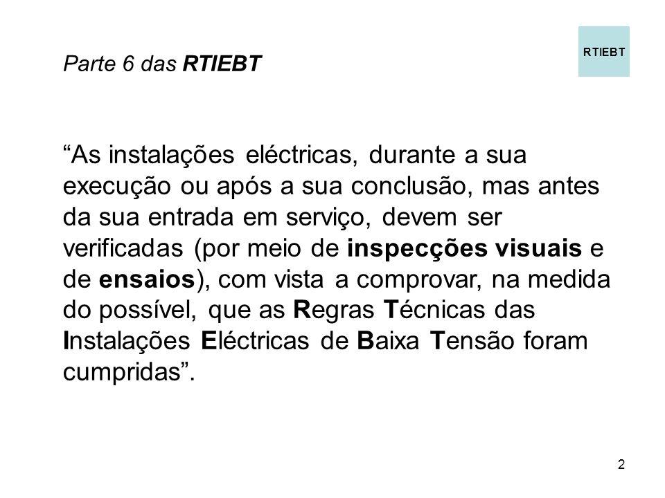 2 Parte 6 das RTIEBT As instalações eléctricas, durante a sua execução ou após a sua conclusão, mas antes da sua entrada em serviço, devem ser verificadas (por meio de inspecções visuais e de ensaios), com vista a comprovar, na medida do possível, que as Regras Técnicas das Instalações Eléctricas de Baixa Tensão foram cumpridas.