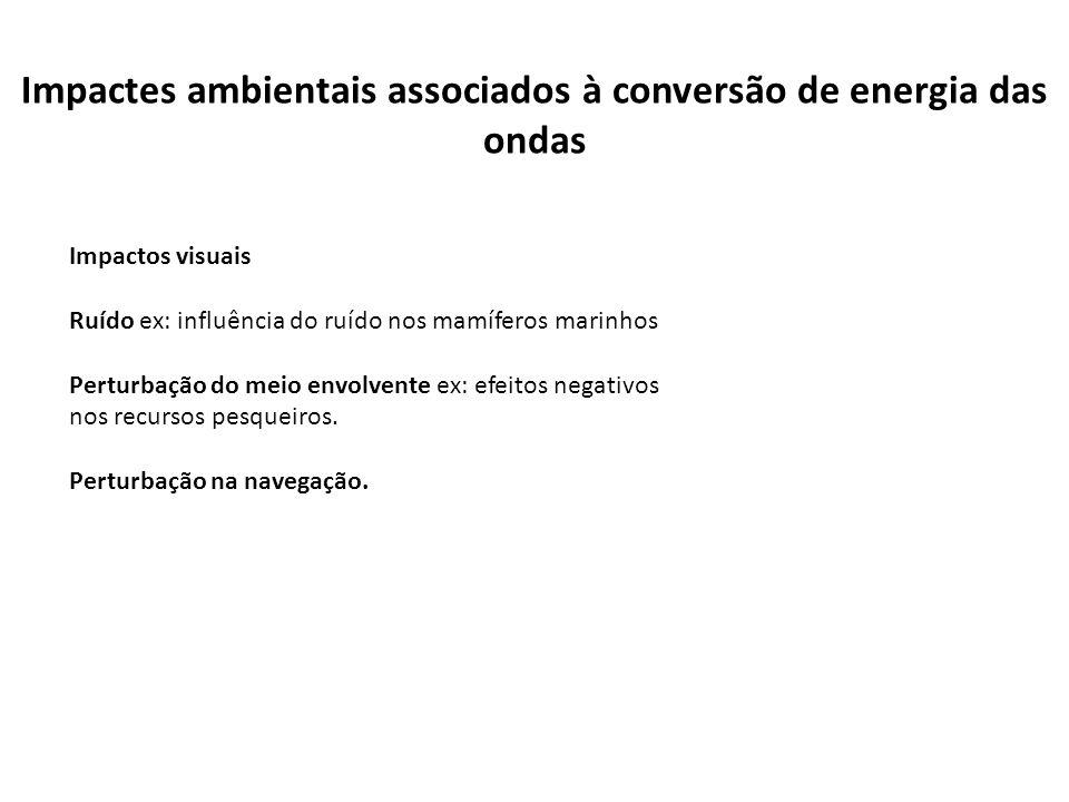 Impactes ambientais associados à conversão de energia das ondas Impactos visuais Ruído ex: influência do ruído nos mamíferos marinhos Perturbação do m