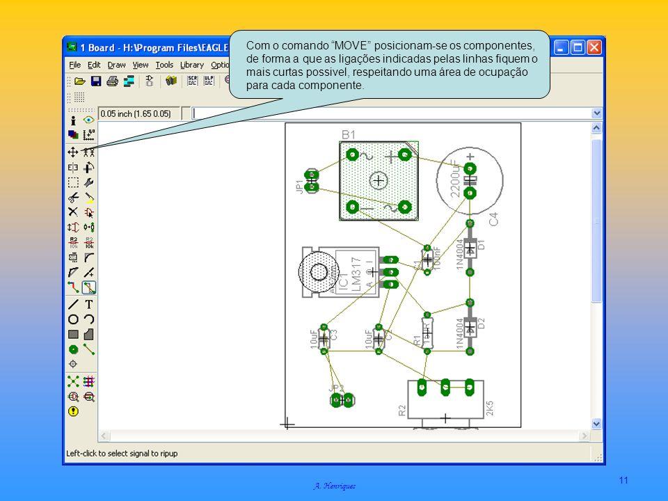 A. Henriques 11 Com o comando MOVE posicionam-se os componentes, de forma a que as ligações indicadas pelas linhas fiquem o mais curtas possivel, resp