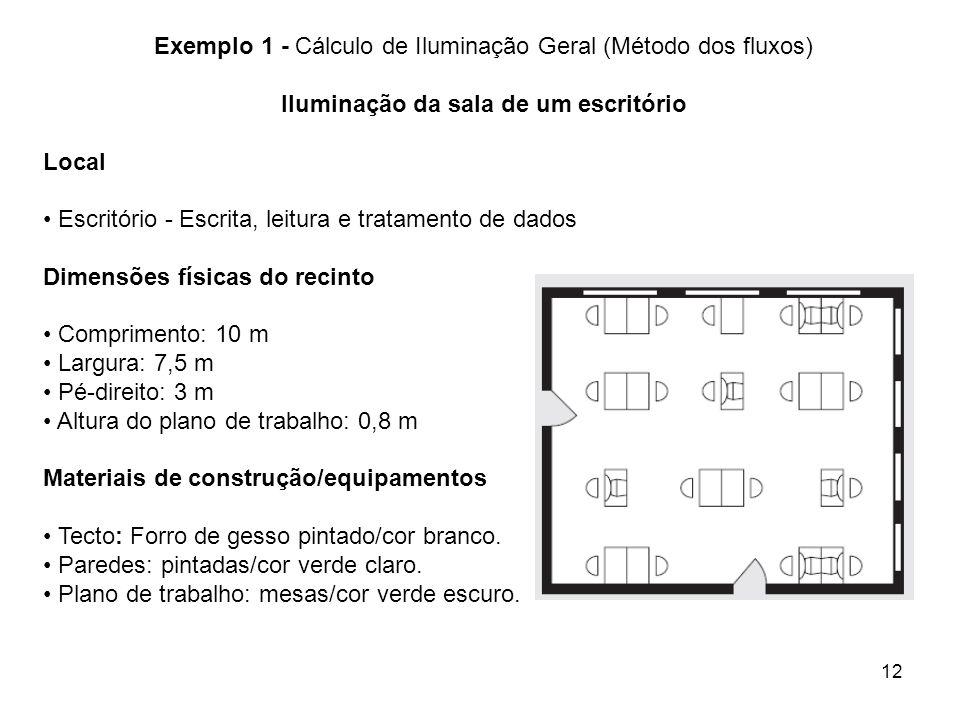12 Exemplo 1 - Cálculo de Iluminação Geral (Método dos fluxos) Iluminação da sala de um escritório Local Escritório - Escrita, leitura e tratamento de