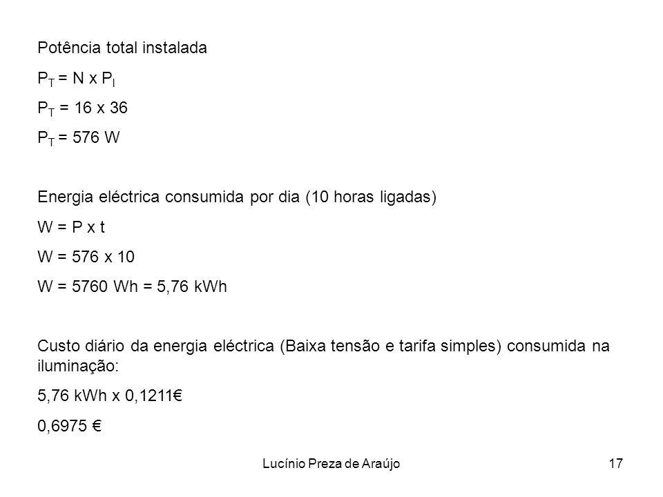 Lucínio Preza de Araújo17 Potência total instalada P T = N x P l P T = 16 x 36 P T = 576 W Energia eléctrica consumida por dia (10 horas ligadas) W =