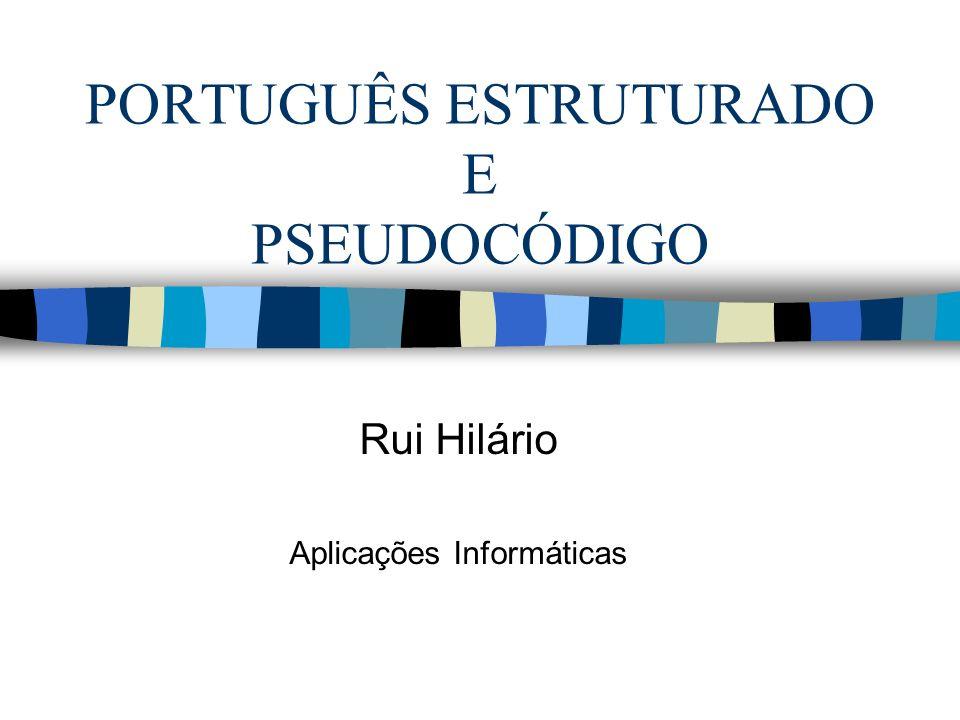 PORTUGUÊS ESTRUTURADO E PSEUDOCÓDIGO Rui Hilário Aplicações Informáticas